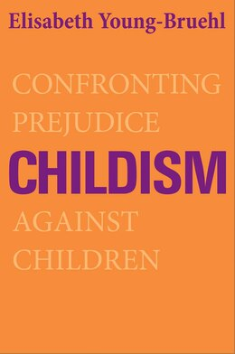 Book Childism: Confronting Prejudice Against Children by Elisabeth Young-bruehl