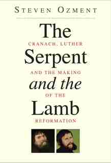 The Serpent And The Lamb: Cranach, Luther, And The Making Of The Reformation by Steven Ozment