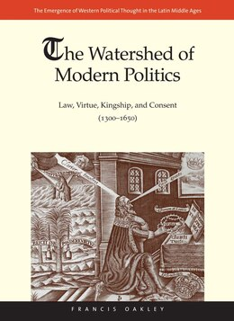 Book The Watershed Of Modern Politics: Law, Virtue, Kingship, And Consent (1300?1650) by Francis Oakley