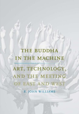 Book The Buddha In The Machine: Art, Technology, And The Meeting Of East And West by R. John Williams