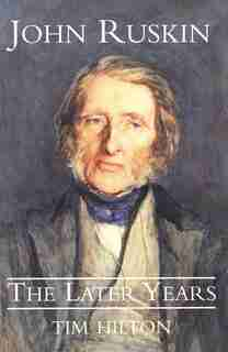 John Ruskin: The Later Years by Tim Hilton