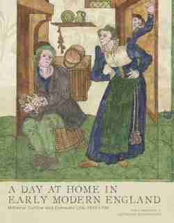 A Day At Home In Early Modern England: Material Culture And Domestic Life, 1500-1700 by Tara Hamling