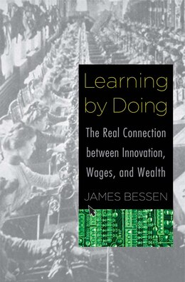 Book Learning By Doing: The Real Connection Between Innovation, Wages, And Wealth by James Bessen