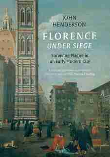 Florence Under Siege: Surviving Plague In An Early Modern City by John Henderson
