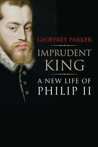 Imprudent King: A New Life Of Philip Ii