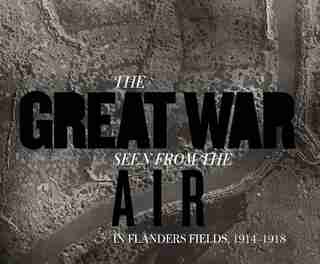 The Great War Seen From The Air: In Flanders Fields, 1914-1918 by Birger Stichelbaut