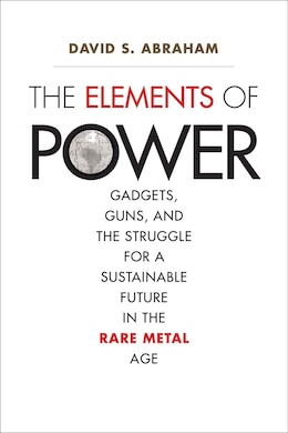Book The Elements Of Power: Gadgets, Guns, And The Struggle For A Sustainable Future In The Rare Metal… by David S. Abraham