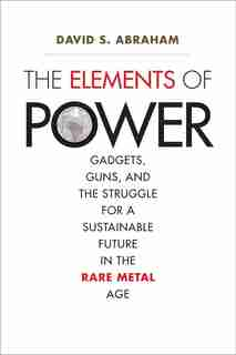 The Elements Of Power: Gadgets, Guns, And The Struggle For A Sustainable Future In The Rare Metal Age by David S. Abraham