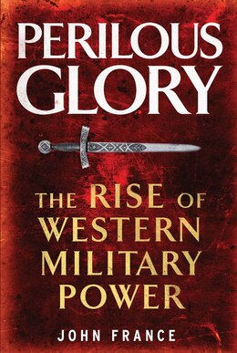 Book Perilous Glory: The Rise Of Western Military Power by John France