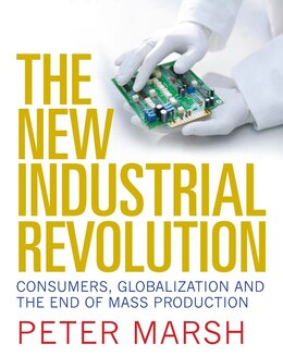 Book The New Industrial Revolution: Consumers, Globalization And The End Of Mass Production by Peter Marsh