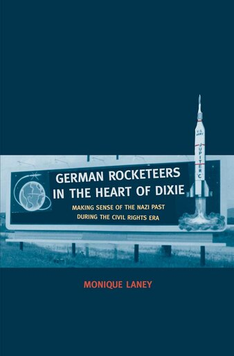 German Rocketeers In The Heart Of Dixie: Making Sense Of The Nazi Past During The Civil Rights Era by Monique Laney