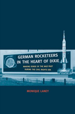 Book German Rocketeers In The Heart Of Dixie: Making Sense Of The Nazi Past During The Civil Rights Era by Monique Laney