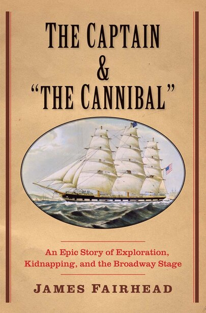 """The Captain And """"the Cannibal"""": An Epic Story Of Exploration, Kidnapping, And The Broadway Stage by James Fairhead"""