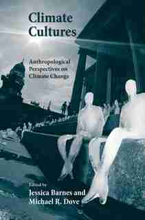 Climate Cultures: Anthropological Perspectives On Climate Change by Jessica Barnes