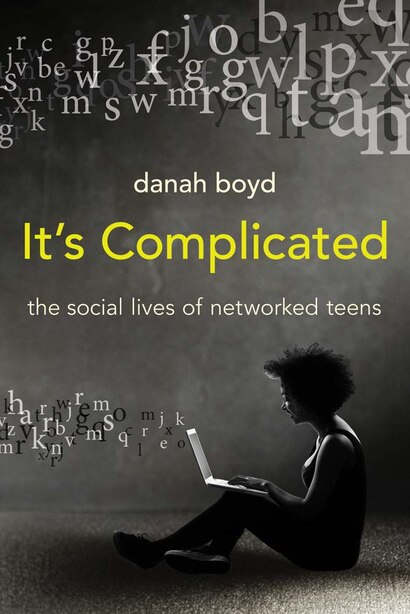 It's Complicated: The Social Lives Of Networked Teens by Danah Boyd