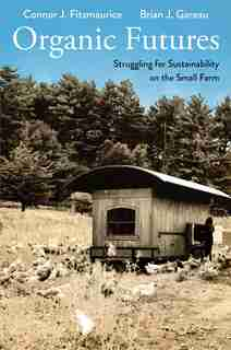 Organic Futures: Struggling For Sustainability On The Small Farm by Connor J. Fitzmaurice