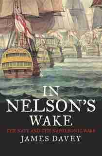 In Nelson's Wake: The Navy And The Napoleonic Wars by James Davey