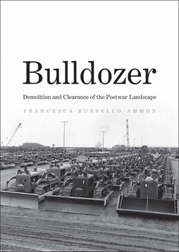 Book Bulldozer: Demolition And Clearance Of The Postwar Landscape by Francesca Russello Ammon