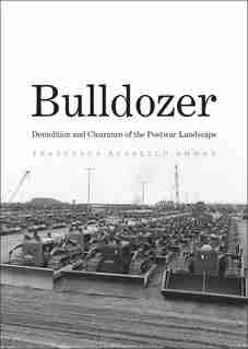 Bulldozer: Demolition And Clearance Of The Postwar Landscape by Francesca Russello Ammon
