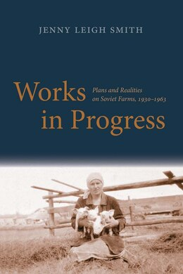 Book Works In Progress: Plans And Realities On Soviet Farms, 1930-1963 by Jenny Leigh Smith