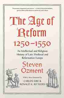 The Age Of Reform, 1250-1550: An Intellectual And Religious History Of Late Medieval And Reformation Europe by Steven Ozment