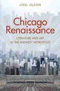 Chicago Renaissance: Literature And Art In The Midwest Metropolis by Liesl Olson