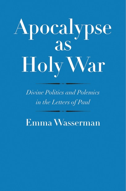 Apocalypse As Holy War: Divine Politics And Polemics In The Letters Of Paul by Emma Wasserman