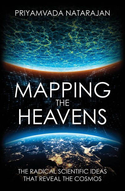Mapping The Heavens: The Radical Scientific Ideas That Reveal The Cosmos by Priyamvada Natarajan