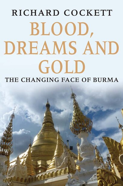 Blood, Dreams And Gold: The Changing Face Of Burma by Richard Cockett