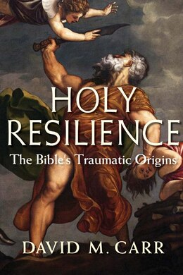 Book Holy Resilience: The Bible's Traumatic Origins by David M. Carr
