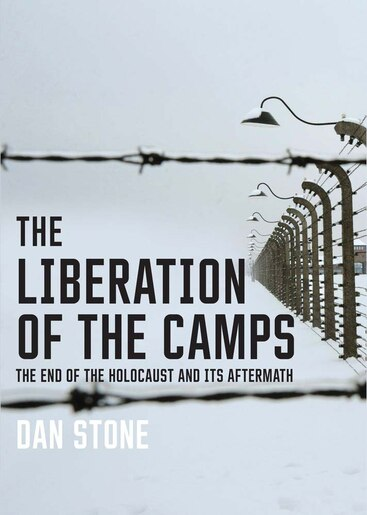 The Liberation Of The Camps: The End Of The Holocaust And Its Aftermath by Dan Stone