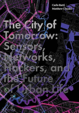 Book The City Of Tomorrow: Sensors, Networks, Hackers, And The Future Of Urban Life by Carlo Ratti
