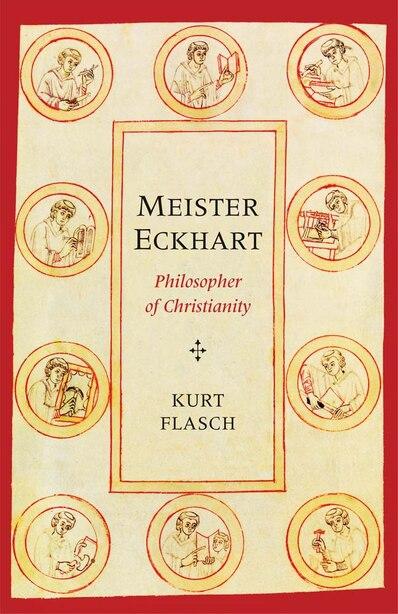 Meister Eckhart: Philosopher Of Christianity by KURT FLASCH
