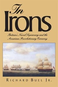 In Irons: Britain`s Naval Supremacy And The American Revolutionary Economy by Richard Buel