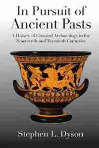 In Pursuit Of Ancient Pasts: A History Of Classical Archaeology In The Nineteenth And Twentieth Centuries by Stephen L. Dyson