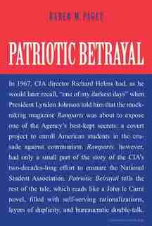 Patriotic Betrayal: The Inside Story Of The Cia's Secret Campaign To Enroll American Students In The Crusade Against Co by Karen M Paget