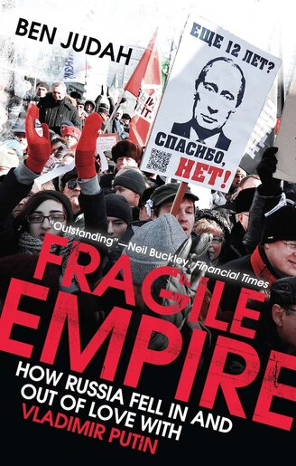 Fragile Empire: How Russia Fell In And Out Of Love With Vladimir Putin by Ben Judah