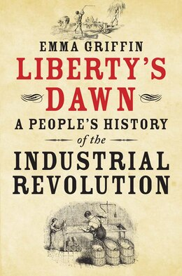 Book Liberty's Dawn: A People's History Of The Industrial Revolution by Emma Griffin