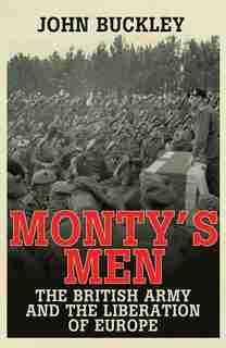 Monty's Men: The British Army And The Liberation Of Europe by John Buckley