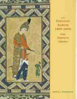 The Persian Album, 1400-1600: From Dispersal To Collection by David J. Roxburgh