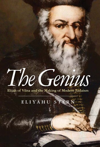 The Genius: Elijah Of Vilna And The Making Of Modern Judaism by Eliyahu Stern