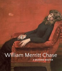 William Merritt Chase: A Modern Master