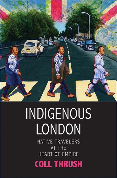 Indigenous London: Native Travelers At The Heart Of Empire by Coll Thrush