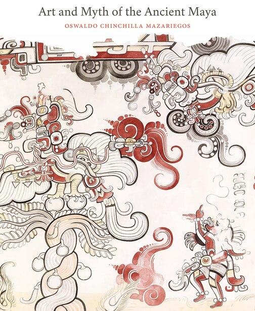 Art And Myth Of The Ancient Maya by Oswaldo Chinchilla Mazariegos