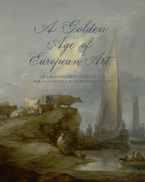 A Golden Age Of European Art: Celebrating Fifty Years Of The Sarah Campbell Blaffer Foundation by James Clifton