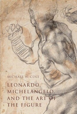 Book Leonardo, Michelangelo, And The Art Of The Figure by Michael W. Cole