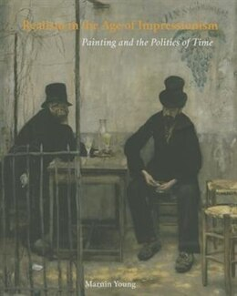 Book Realism In The Age Of Impressionism: Painting And The Politics Of Time by Marnin Young