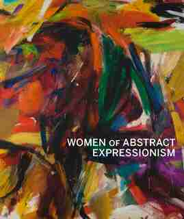 Women Of Abstract Expressionism by Joan Marter