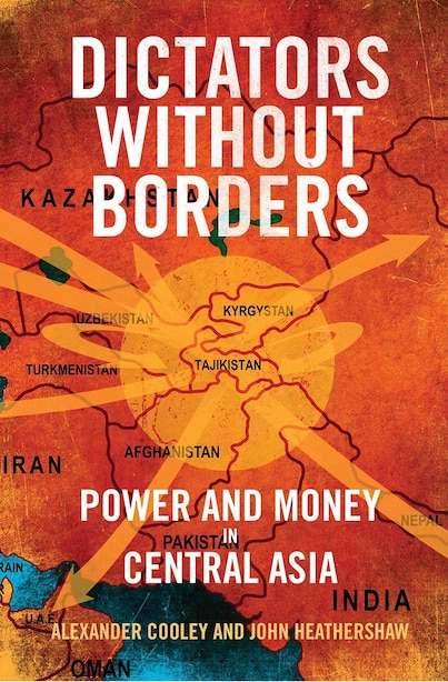 Dictators Without Borders: Power And Money In Central Asia by Alexander A. Cooley