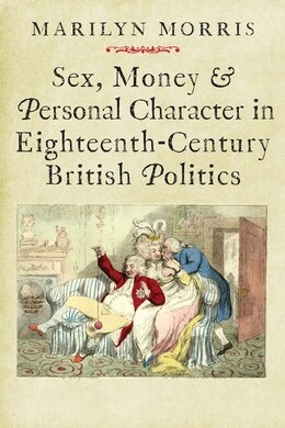 Book Sex, Money And Personal Character In Eighteenth-century British Politics by Marilyn Morris